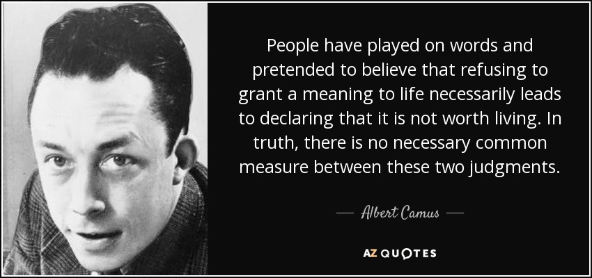People have played on words and pretended to believe that refusing to grant a meaning to life necessarily leads to declaring that it is not worth living. In truth, there is no necessary common measure between these two judgments. - Albert Camus