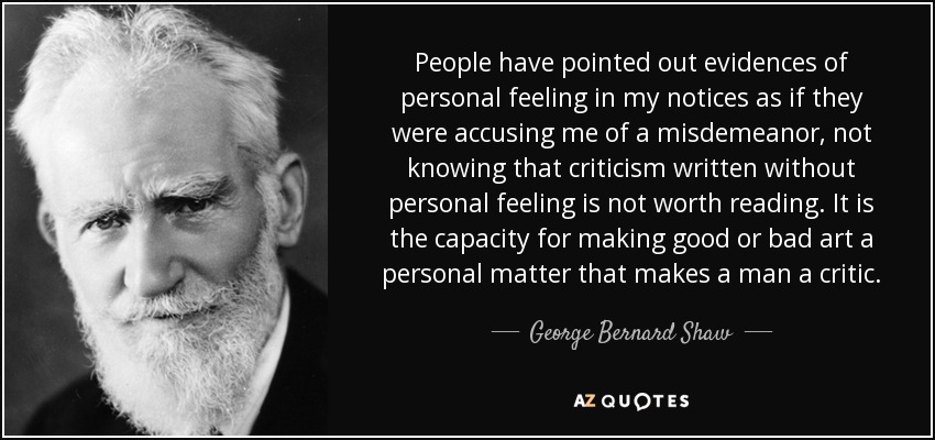 People have pointed out evidences of personal feeling in my notices as if they were accusing me of a misdemeanor, not knowing that criticism written without personal feeling is not worth reading. It is the capacity for making good or bad art a personal matter that makes a man a critic. - George Bernard Shaw