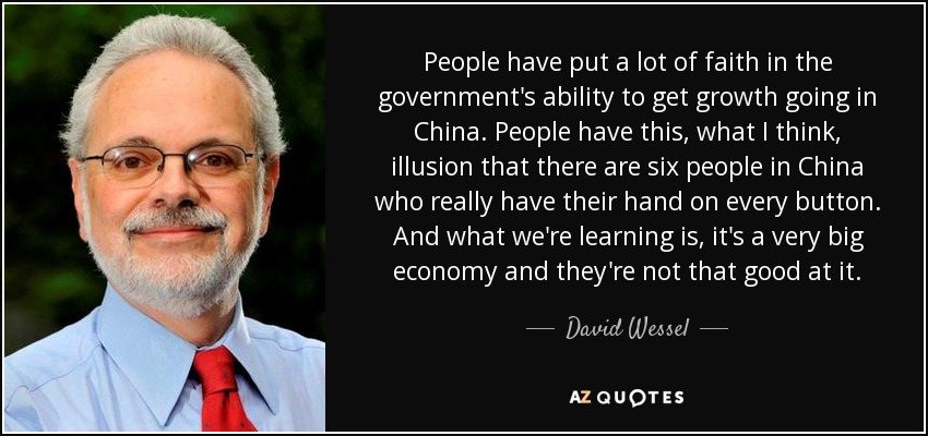 People have put a lot of faith in the government's ability to get growth going in China. People have this, what I think, illusion that there are six people in China who really have their hand on every button. And what we're learning is, it's a very big economy and they're not that good at it. - David Wessel