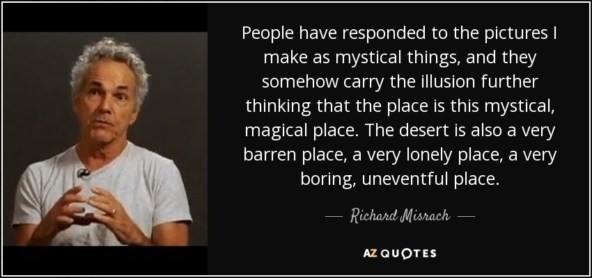 People have responded to the pictures I make as mystical things, and they somehow carry the illusion further thinking that the place is this mystical, magical place. The desert is also a very barren place, a very lonely place, a very boring, uneventful place. - Richard Misrach