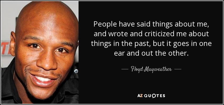 People have said things about me, and wrote and criticized me about things in the past, but it goes in one ear and out the other. - Floyd Mayweather, Jr.