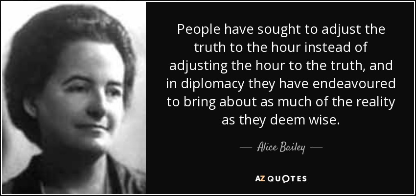 People have sought to adjust the truth to the hour instead of adjusting the hour to the truth, and in diplomacy they have endeavoured to bring about as much of the reality as they deem wise. - Alice Bailey