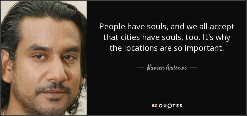 People have souls, and we all accept that cities have souls, too. It's why the locations are so important. - Naveen Andrews