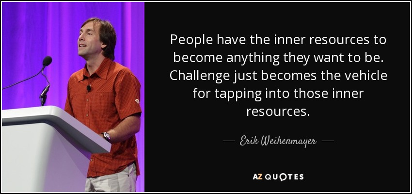 People have the inner resources to become anything they want to be. Challenge just becomes the vehicle for tapping into those inner resources. - Erik Weihenmayer