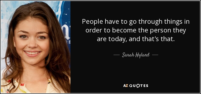 People have to go through things in order to become the person they are today, and that's that. - Sarah Hyland