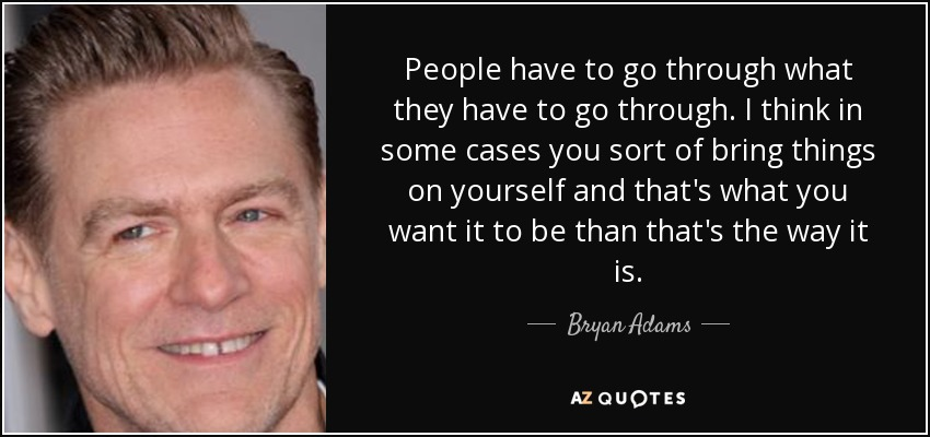 People have to go through what they have to go through. I think in some cases you sort of bring things on yourself and that's what you want it to be than that's the way it is. - Bryan Adams