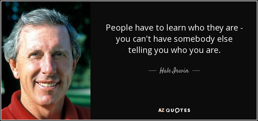 People have to learn who they are - you can't have somebody else telling you who you are. - Hale Irwin
