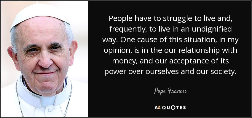 People have to struggle to live and, frequently, to live in an undignified way. One cause of this situation, in my opinion, is in the our relationship with money, and our acceptance of its power over ourselves and our society. - Pope Francis