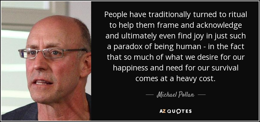 People have traditionally turned to ritual to help them frame and acknowledge and ultimately even find joy in just such a paradox of being human - in the fact that so much of what we desire for our happiness and need for our survival comes at a heavy cost. - Michael Pollan