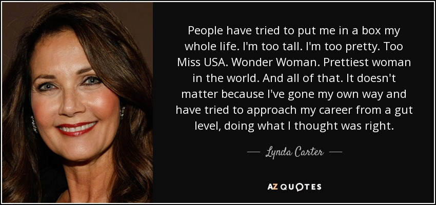 People have tried to put me in a box my whole life. I'm too tall. I'm too pretty. Too Miss USA. Wonder Woman. Prettiest woman in the world. And all of that. It doesn't matter because I've gone my own way and have tried to approach my career from a gut level, doing what I thought was right. - Lynda Carter