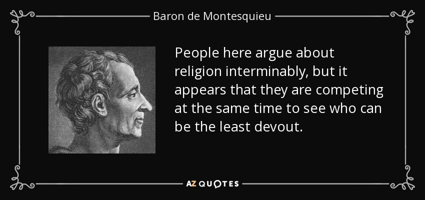 People here argue about religion interminably, but it appears that they are competing at the same time to see who can be the least devout. - Baron de Montesquieu