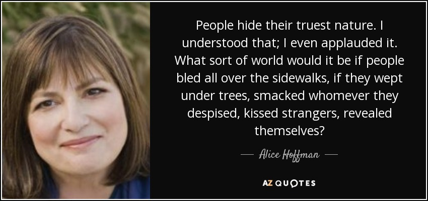 People hide their truest nature. I understood that; I even applauded it. What sort of world would it be if people bled all over the sidewalks, if they wept under trees, smacked whomever they despised, kissed strangers, revealed themselves? - Alice Hoffman