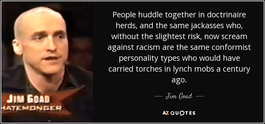 People huddle together in doctrinaire herds, and the same jackasses who, without the slightest risk, now scream against racism are the same conformist personality types who would have carried torches in lynch mobs a century ago. - Jim Goad