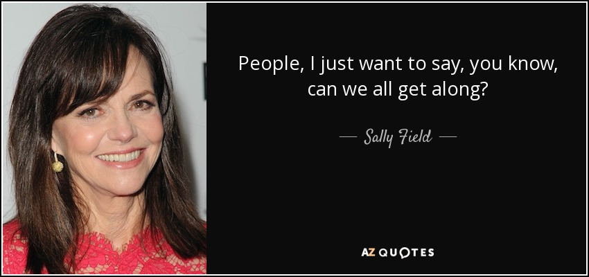 People, I just want to say, you know, can we all get along? - Sally Field