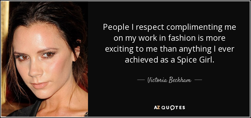 People I respect complimenting me on my work in fashion is more exciting to me than anything I ever achieved as a Spice Girl. - Victoria Beckham