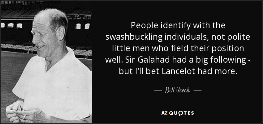 People identify with the swashbuckling individuals, not polite little men who field their position well. Sir Galahad had a big following - but I'll bet Lancelot had more. - Bill Veeck