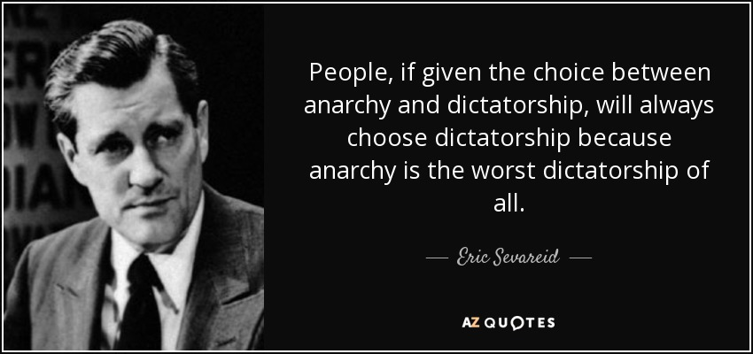 People, if given the choice between anarchy and dictatorship, will always choose dictatorship because anarchy is the worst dictatorship of all. - Eric Sevareid