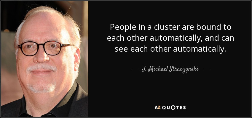 People in a cluster are bound to each other automatically, and can see each other automatically. - J. Michael Straczynski