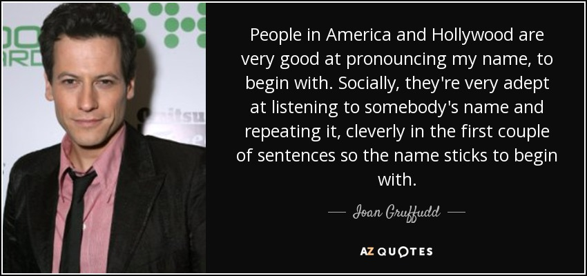 People in America and Hollywood are very good at pronouncing my name, to begin with. Socially, they're very adept at listening to somebody's name and repeating it, cleverly in the first couple of sentences so the name sticks to begin with. - Ioan Gruffudd
