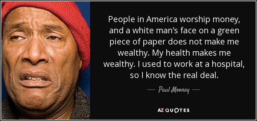 People in America worship money, and a white man's face on a green piece of paper does not make me wealthy. My health makes me wealthy. I used to work at a hospital, so I know the real deal. - Paul Mooney