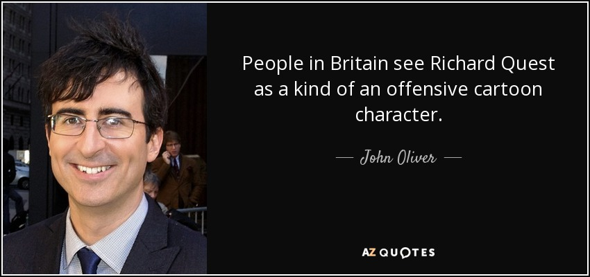 People in Britain see Richard Quest as a kind of an offensive cartoon character. - John Oliver