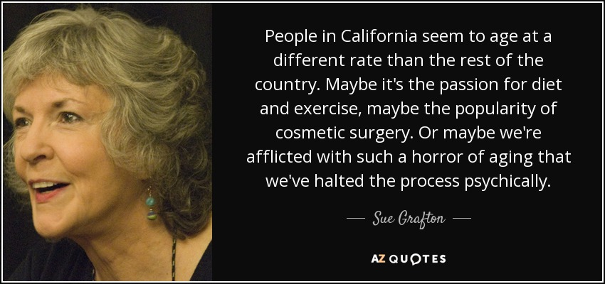 People in California seem to age at a different rate than the rest of the country. Maybe it's the passion for diet and exercise, maybe the popularity of cosmetic surgery. Or maybe we're afflicted with such a horror of aging that we've halted the process psychically. - Sue Grafton