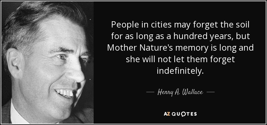 People in cities may forget the soil for as long as a hundred years, but Mother Nature's memory is long and she will not let them forget indefinitely. - Henry A. Wallace