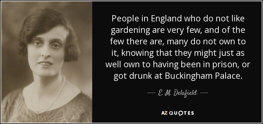 People in England who do not like gardening are very few, and of the few there are, many do not own to it, knowing that they might just as well own to having been in prison, or got drunk at Buckingham Palace. - E. M. Delafield