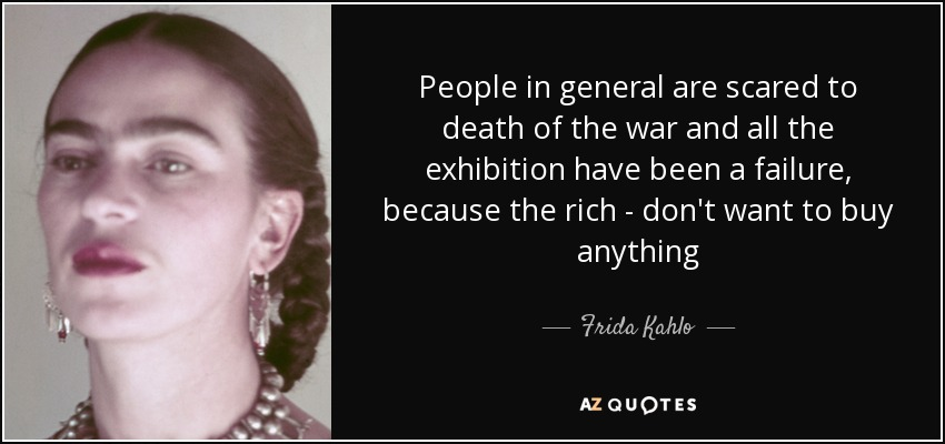 People in general are scared to death of the war and all the exhibition have been a failure, because the rich - don't want to buy anything - Frida Kahlo