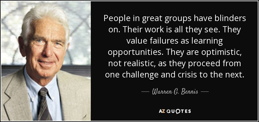 People in great groups have blinders on. Their work is all they see. They value failures as learning opportunities. They are optimistic, not realistic, as they proceed from one challenge and crisis to the next. - Warren G. Bennis