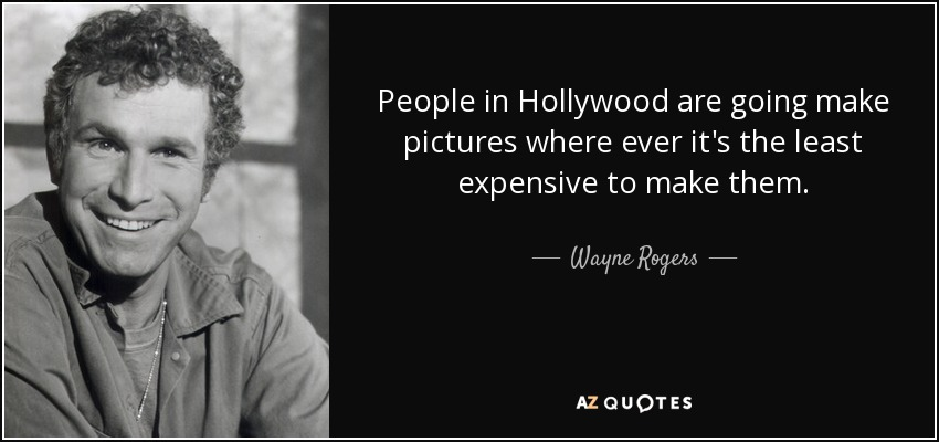 People in Hollywood are going make pictures where ever it's the least expensive to make them. - Wayne Rogers