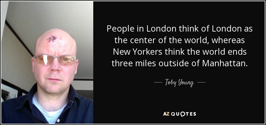 People in London think of London as the center of the world, whereas New Yorkers think the world ends three miles outside of Manhattan. - Toby Young