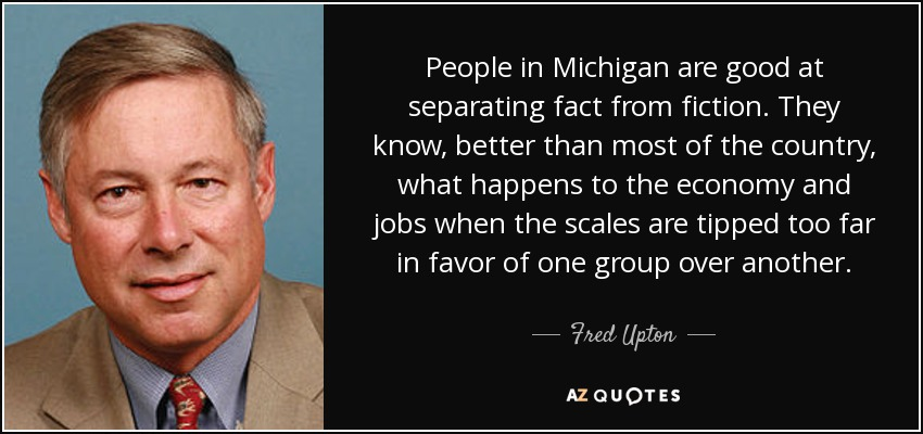 People in Michigan are good at separating fact from fiction. They know, better than most of the country, what happens to the economy and jobs when the scales are tipped too far in favor of one group over another. - Fred Upton