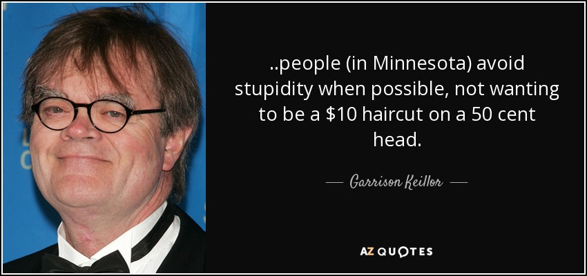 ..people (in Minnesota) avoid stupidity when possible, not wanting to be a $10 haircut on a 50 cent head. - Garrison Keillor