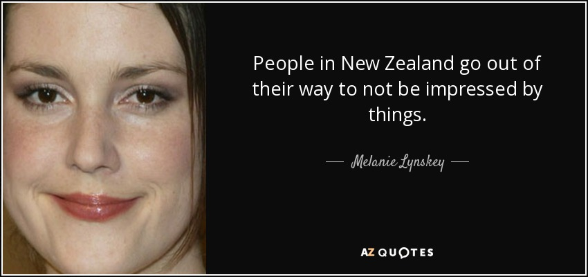 People in New Zealand go out of their way to not be impressed by things. - Melanie Lynskey