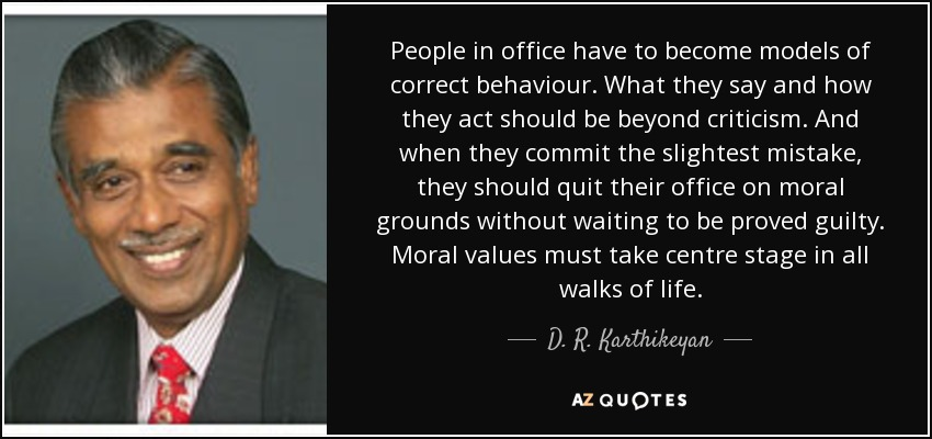 People in office have to become models of correct behaviour. What they say and how they act should be beyond criticism. And when they commit the slightest mistake, they should quit their office on moral grounds without waiting to be proved guilty. Moral values must take centre stage in all walks of life. - D. R. Karthikeyan