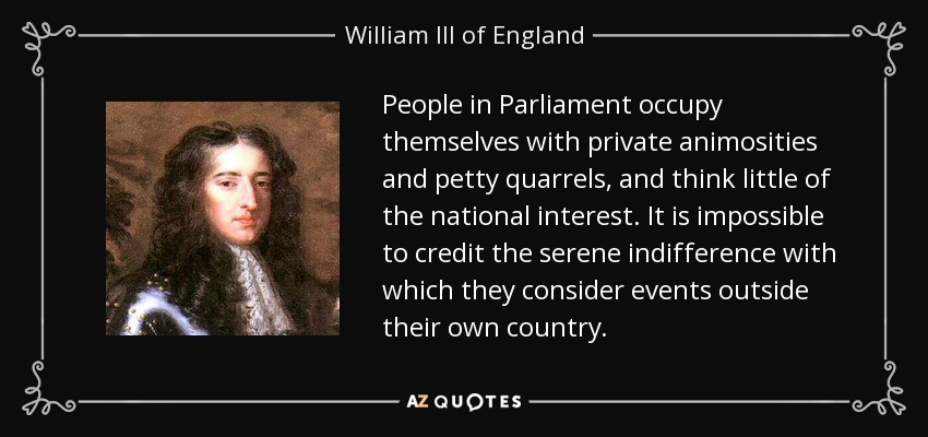 People in Parliament occupy themselves with private animosities and petty quarrels, and think little of the national interest. It is impossible to credit the serene indifference with which they consider events outside their own country. - William III of England