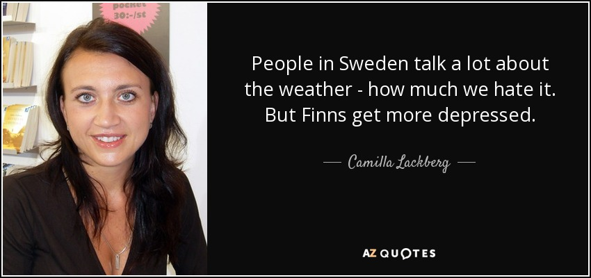 People in Sweden talk a lot about the weather - how much we hate it. But Finns get more depressed. - Camilla Lackberg