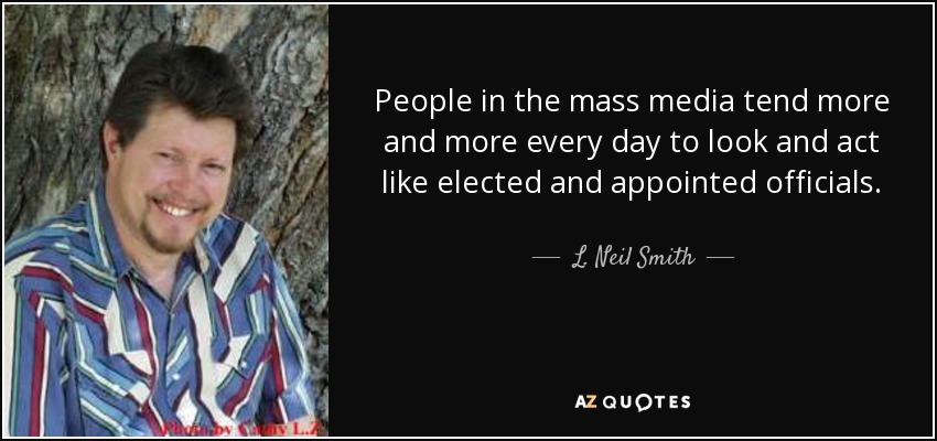 People in the mass media tend more and more every day to look and act like elected and appointed officials. - L. Neil Smith