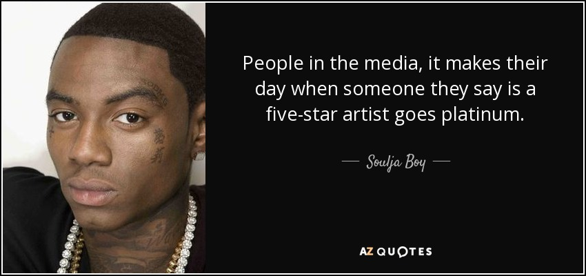 People in the media, it makes their day when someone they say is a five-star artist goes platinum. - Soulja Boy