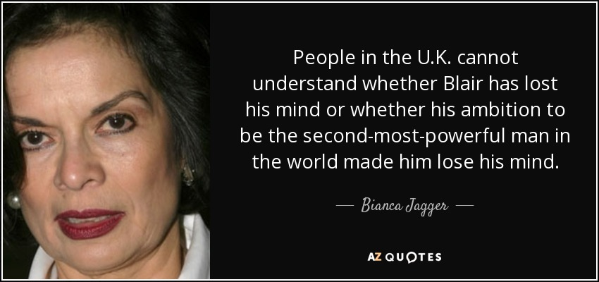 People in the U.K. cannot understand whether Blair has lost his mind or whether his ambition to be the second-most-powerful man in the world made him lose his mind. - Bianca Jagger