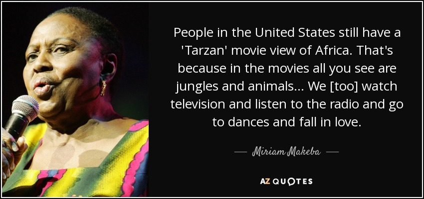 People in the United States still have a 'Tarzan' movie view of Africa. That's because in the movies all you see are jungles and animals . . . We [too] watch television and listen to the radio and go to dances and fall in love. - Miriam Makeba