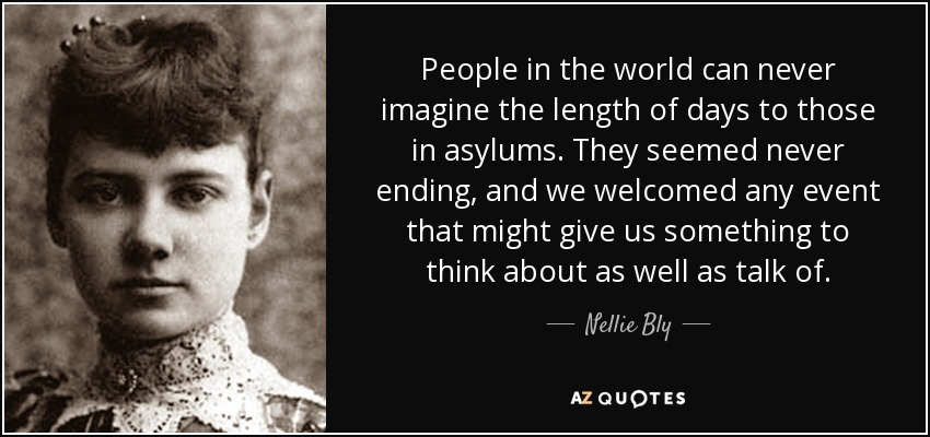 People in the world can never imagine the length of days to those in asylums. They seemed never ending, and we welcomed any event that might give us something to think about as well as talk of. - Nellie Bly