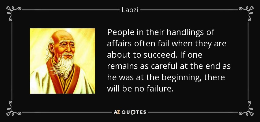 People in their handlings of affairs often fail when they are about to succeed. If one remains as careful at the end as he was at the beginning, there will be no failure. - Laozi