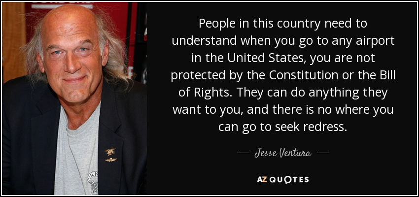 People in this country need to understand when you go to any airport in the United States, you are not protected by the Constitution or the Bill of Rights. They can do anything they want to you, and there is no where you can go to seek redress. - Jesse Ventura