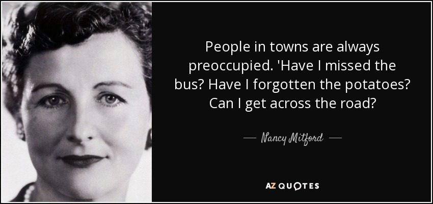 People in towns are always preoccupied. 'Have I missed the bus? Have I forgotten the potatoes? Can I get across the road? - Nancy Mitford