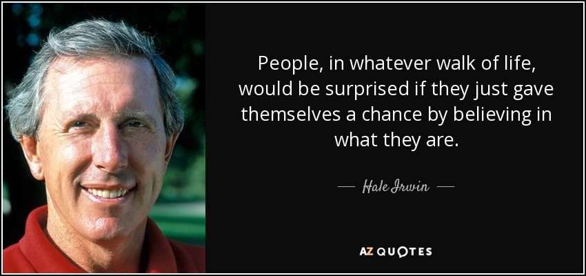 People, in whatever walk of life, would be surprised if they just gave themselves a chance by believing in what they are. - Hale Irwin