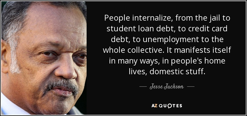 People internalize, from the jail to student loan debt, to credit card debt, to unemployment to the whole collective. It manifests itself in many ways, in people's home lives, domestic stuff. - Jesse Jackson