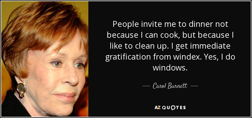 People invite me to dinner not because I can cook, but because I like to clean up. I get immediate gratification from windex. Yes, I do windows. - Carol Burnett