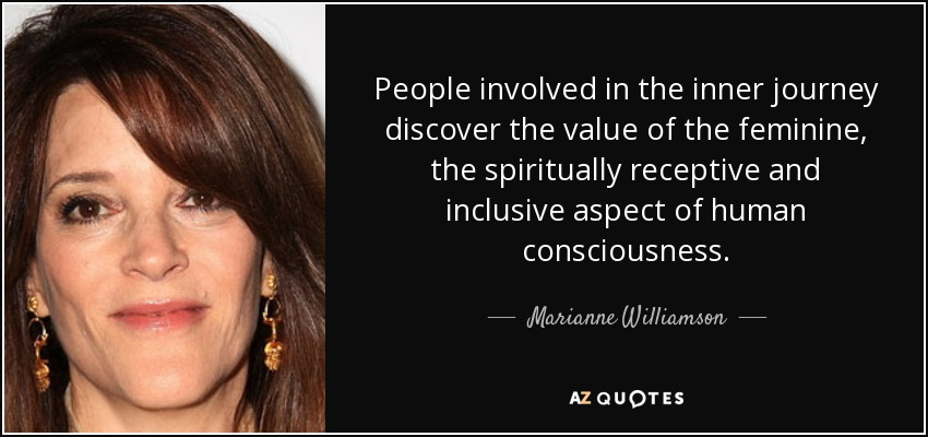 People involved in the inner journey discover the value of the feminine, the spiritually receptive and inclusive aspect of human consciousness. - Marianne Williamson